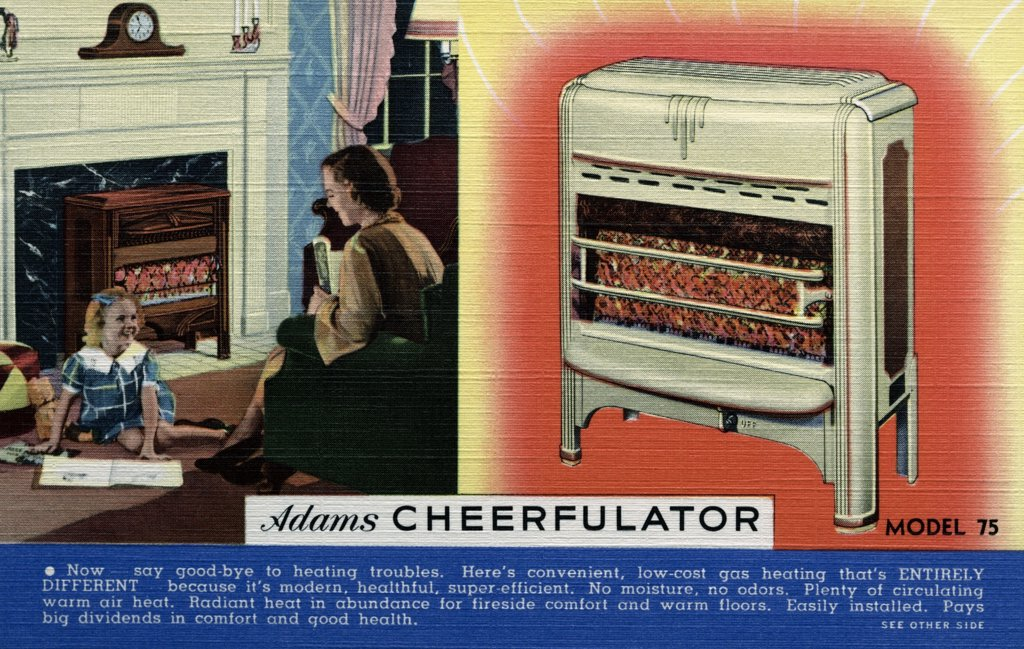 Stock Photo: 1899-10649 Advertisement for Radiant Heater. ca. 1937, Now-say good-bye to heating troubles. Here's convenient, low-cost gas heating that's ENTIRELY DIFFERENT because it's modern, healthful, super-efficient. No moisture, no odors. Plenty of circulating warm air heat. Radiant heat in abundance for fireside comfort and warm floors. Easily installed. Pays big dividends in comfort and good health. LOW COST DIRECT HEATING--Cheerful -- Healthful -- Safe. CHEERFULATOR HEATING is modern high grade gas heat at low